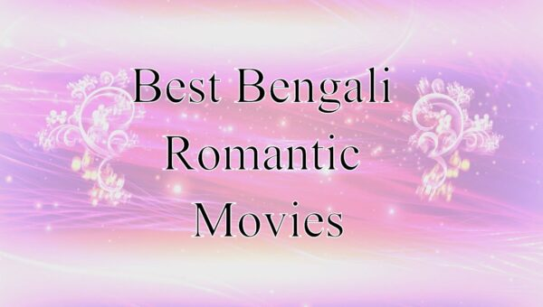 Bengali Romantic Movies – Top Rated Movies That You Should Not Miss